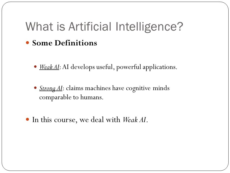 What is Artificial Intelligence? 10 Some Definitions Weak AI: AI develops useful, powerful applications. Strong AI: claims machines have cognitive min