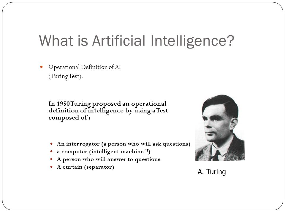 What is Artificial Intelligence? Operational Definition of AI (Turing Test): In 1950 Turing proposed an operational definition of intelligence by usin
