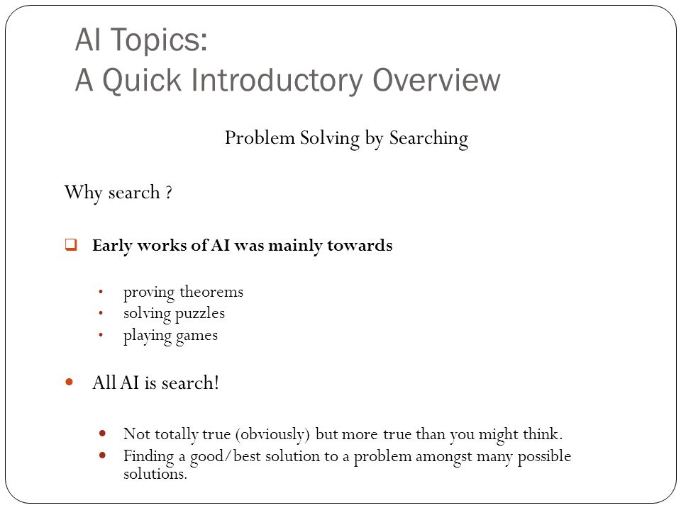 AI Topics: A Quick Introductory Overview 23 Problem Solving by Searching Why search ? Early works of AI was mainly towards proving theorems solving pu