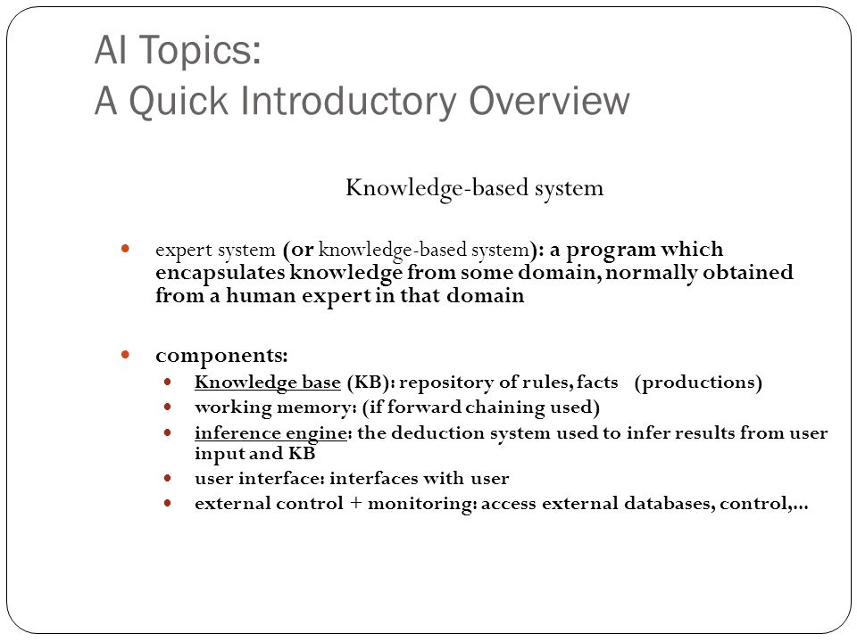 AI Topics: A Quick Introductory Overview 27 Knowledge-based system expert system (or knowledge-based system): a program which encapsulates knowledge f