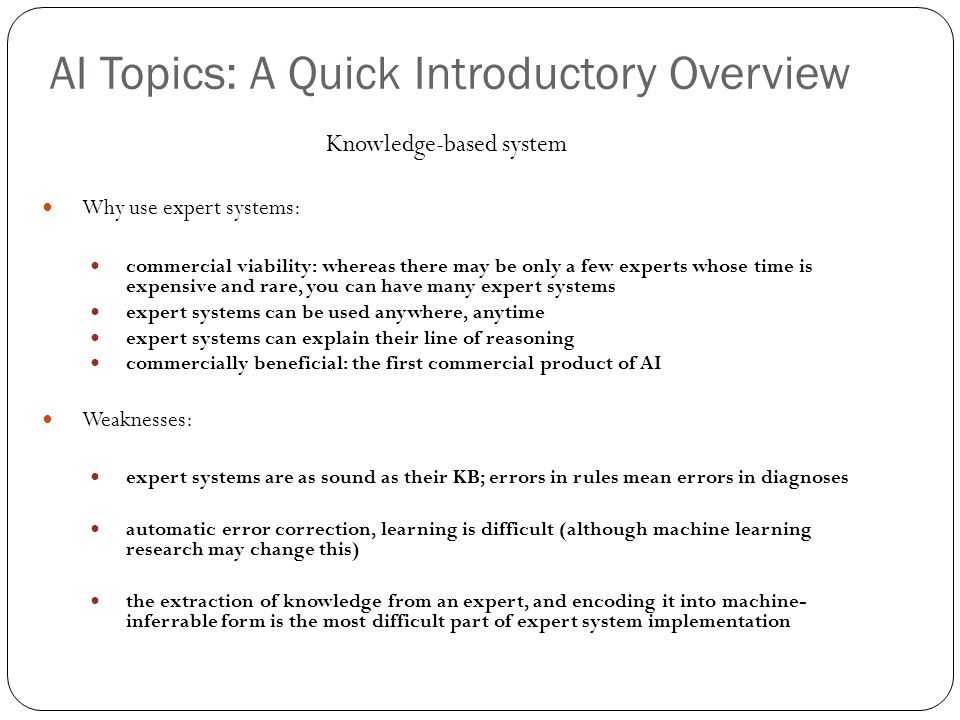 AI Topics: A Quick Introductory Overview 28 Knowledge-based system Why use expert systems: commercial viability: whereas there may be only a few exper