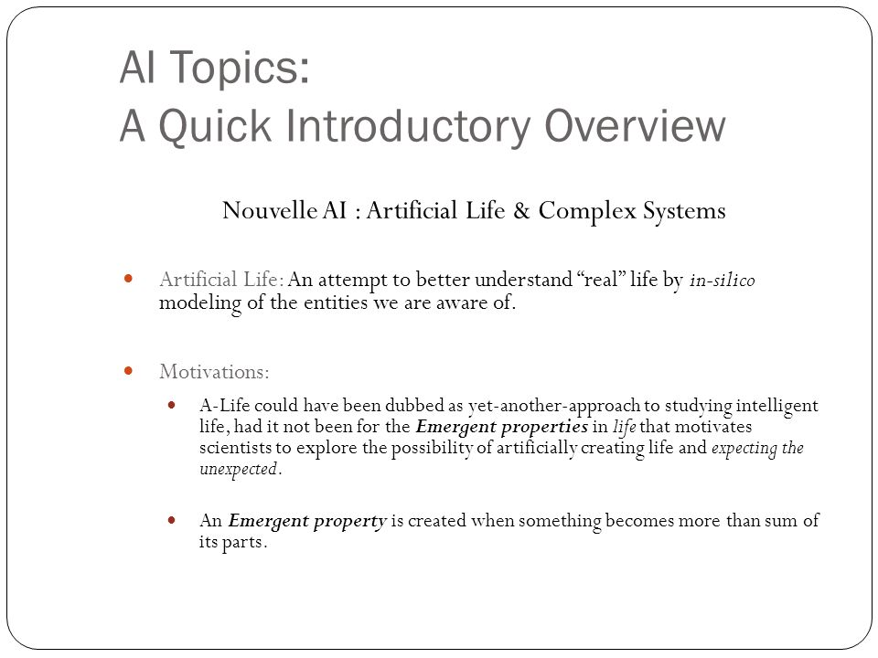 AI Topics: A Quick Introductory Overview Nouvelle AI : Artificial Life & Complex Systems Artificial Life: An attempt to better understand real life by