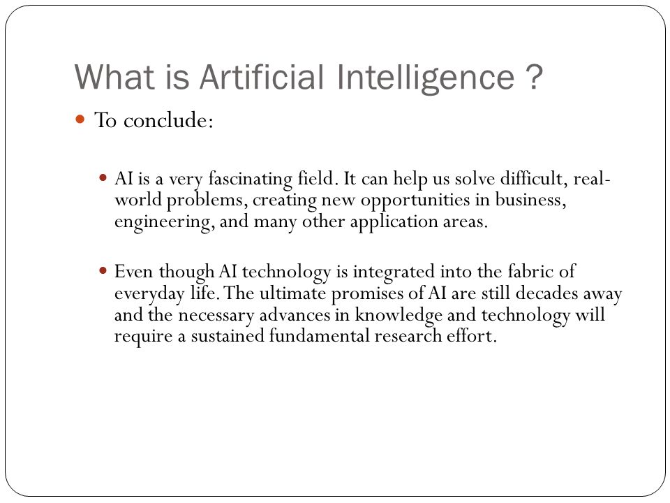 What is Artificial Intelligence ? 34 To conclude: AI is a very fascinating field. It can help us solve difficult, real- world problems, creating new o