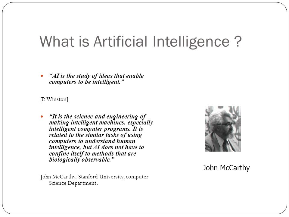 What is Artificial Intelligence ? AI is the study of ideas that enable computers to be intelligent. [P. Winston] It is the science and engineering of