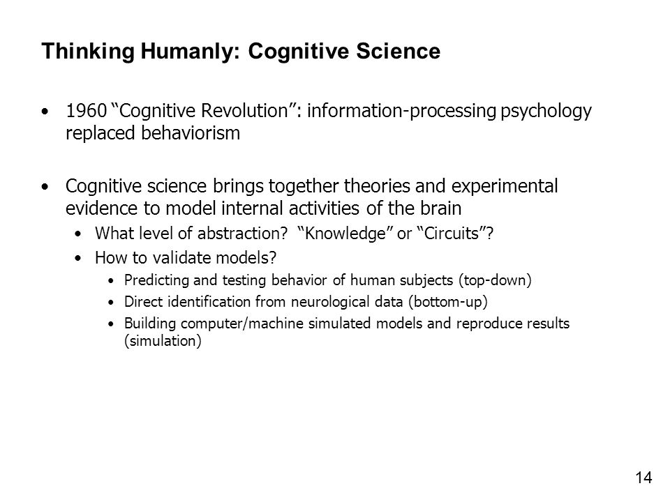 14 Thinking Humanly: Cognitive Science 1960 Cognitive Revolution: information-processing psychology replaced behaviorism Cognitive science brings toge