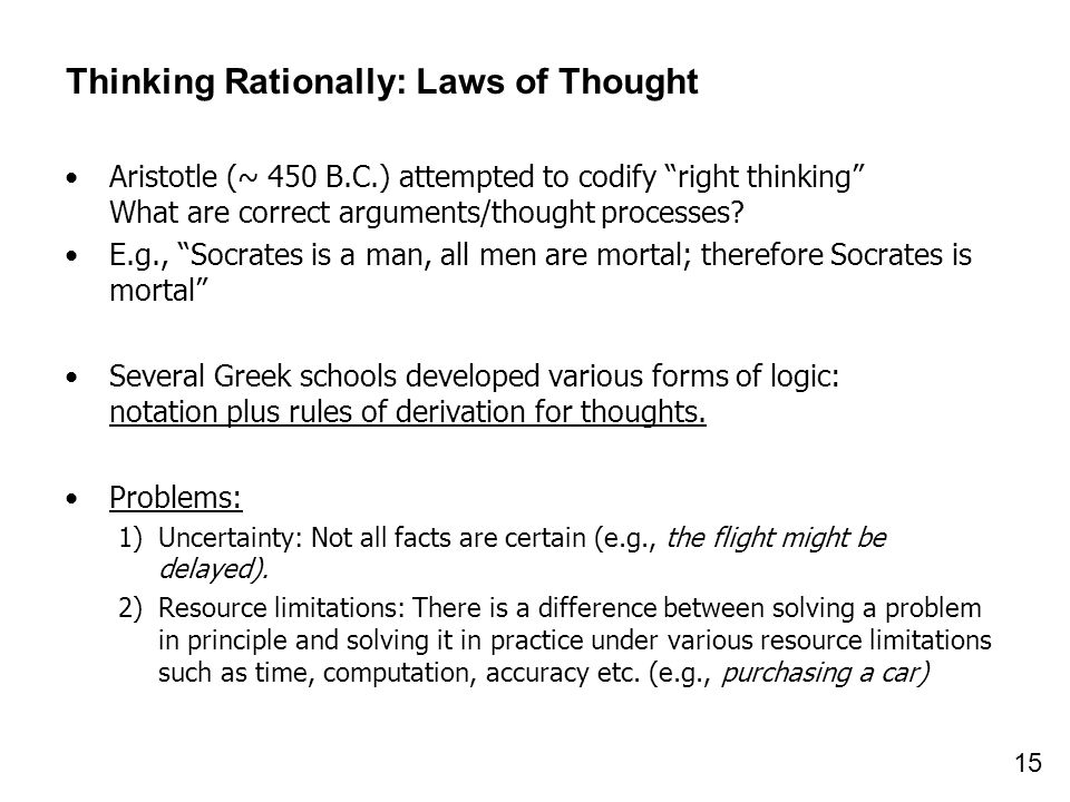 15 Thinking Rationally: Laws of Thought Aristotle (~ 450 B.C.) attempted to codify right thinking What are correct arguments/thought processes? E.g.,