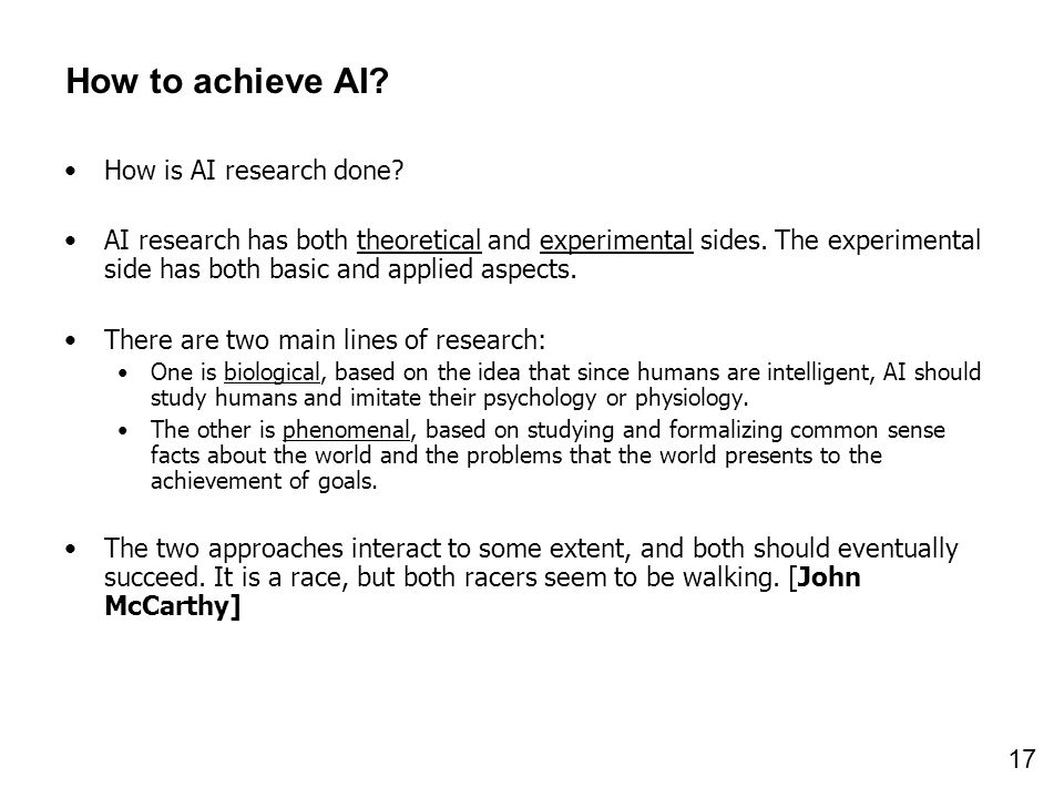 17 How to achieve AI? How is AI research done? AI research has both theoretical and experimental sides. The experimental side has both basic and appli