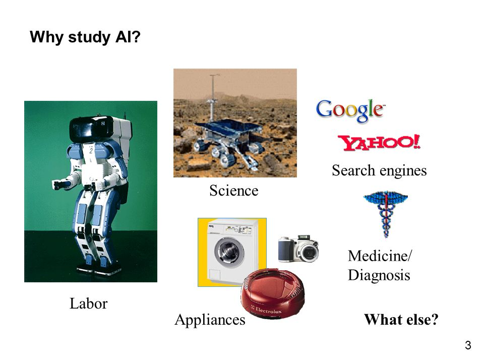 3 Why study AI? Search engines Labor Science Medicine/ Diagnosis AppliancesWhat else?