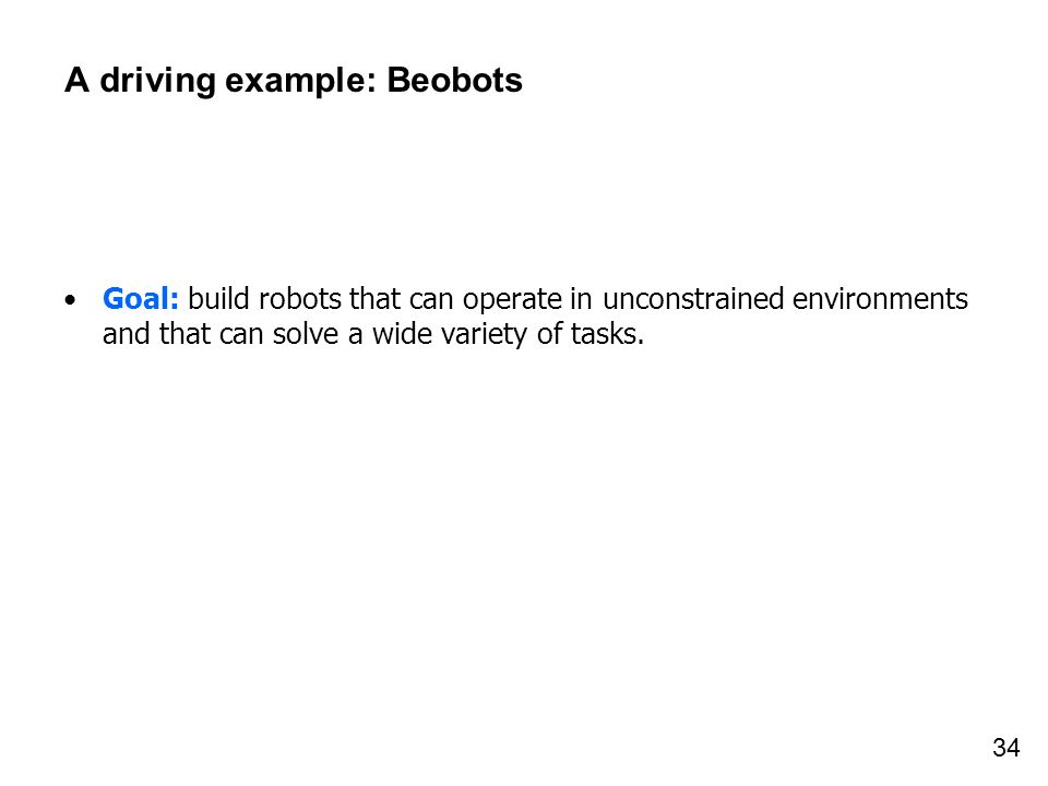 34 A driving example: Beobots Goal: build robots that can operate in unconstrained environments and that can solve a wide variety of tasks.