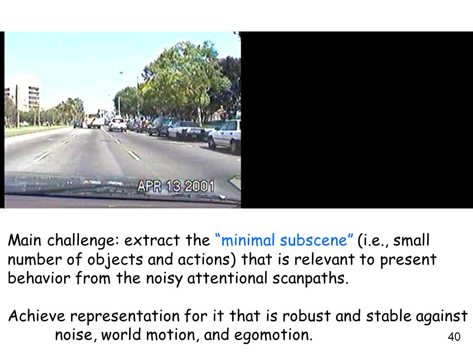 40 Main challenge: extract the minimal subscene (i.e., small number of objects and actions) that is relevant to present behavior from the noisy attent