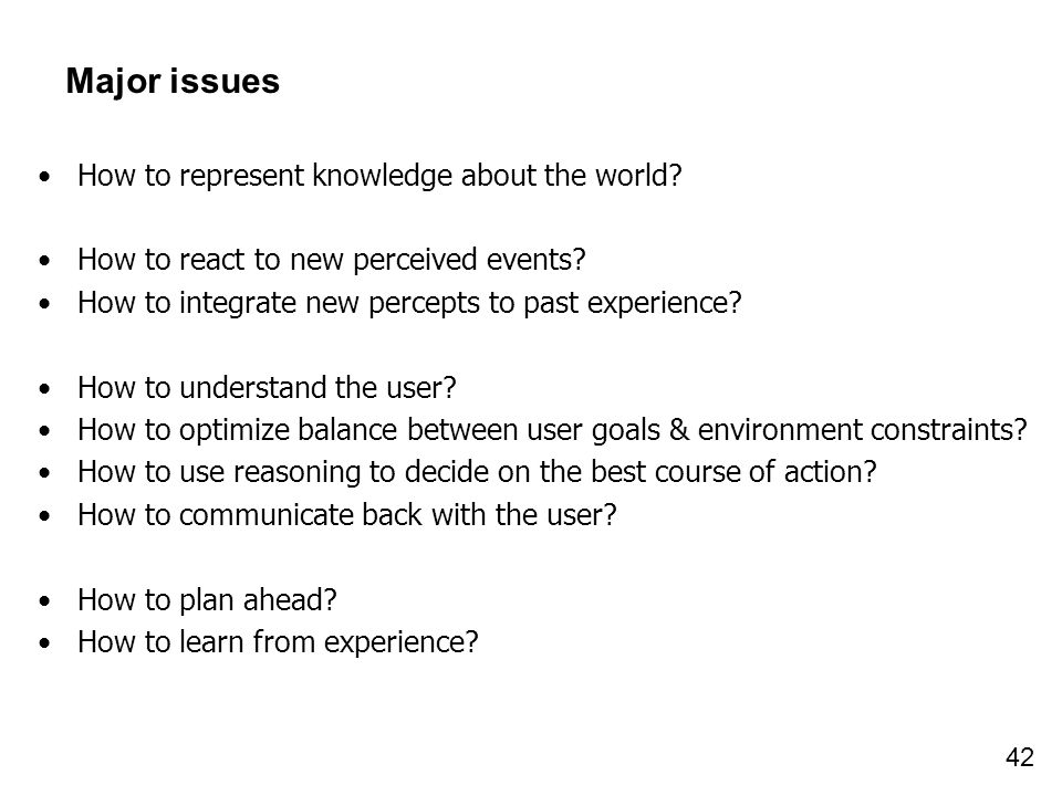 42 Major issues How to represent knowledge about the world? How to react to new perceived events? How to integrate new percepts to past experience? Ho