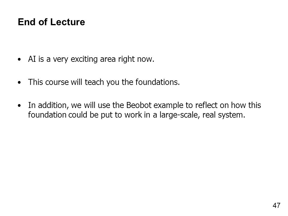 47 End of Lecture AI is a very exciting area right now. This course will teach you the foundations. In addition, we will use the Beobot example to ref
