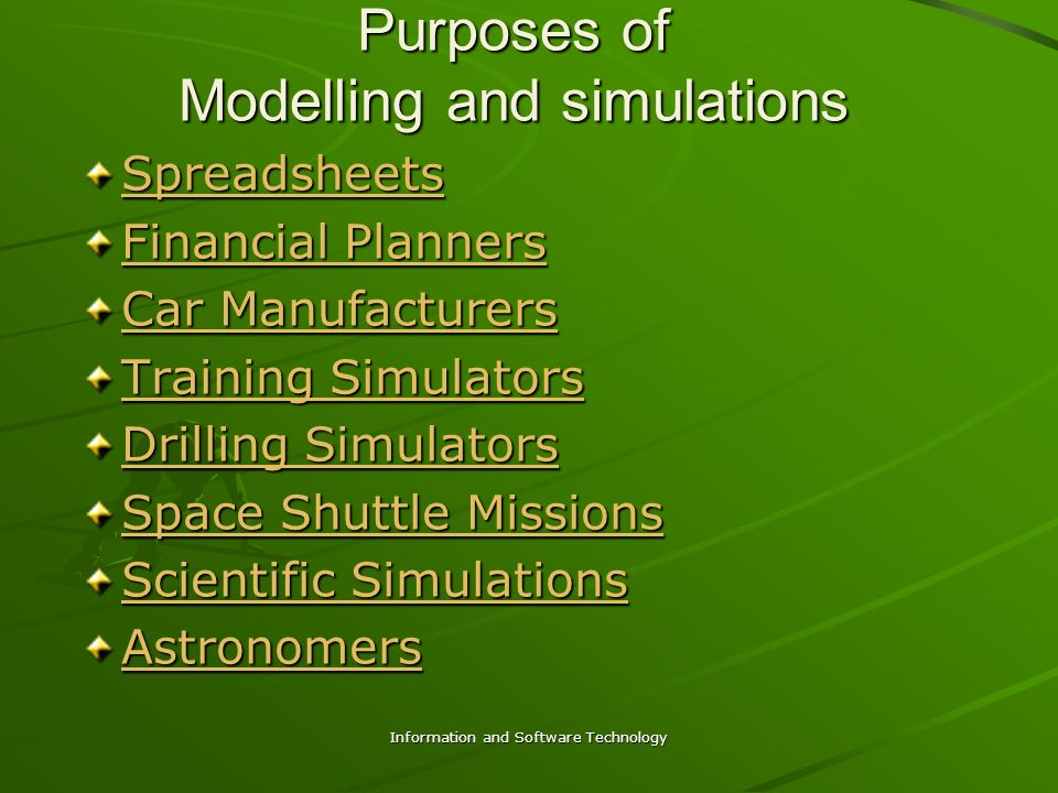 Information and Software Technology Purposes of Modelling and simulations Spreadsheets Financial Planners Financial Planners Car Manufacturers Car Manufacturers Training Simulators Training Simulators Drilling Simulators Drilling Simulators Space Shuttle Missions Space Shuttle Missions Scientific Simulations Scientific Simulations Astronomers