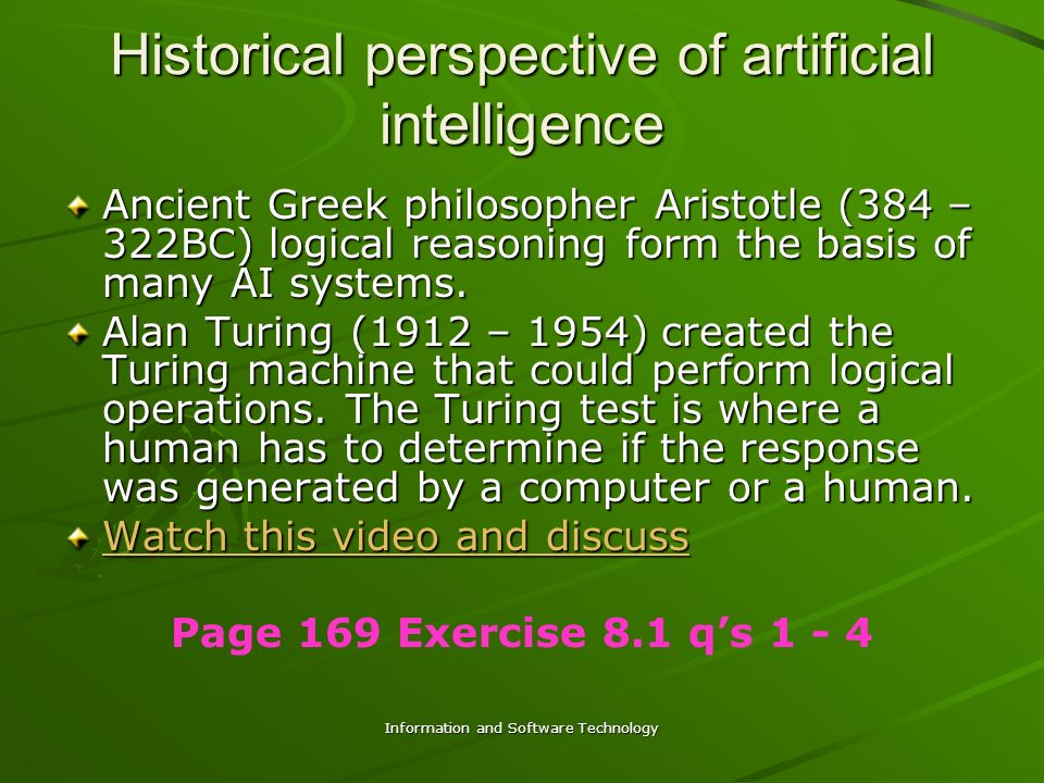 Information and Software Technology Historical perspective of artificial intelligence Ancient Greek philosopher Aristotle (384 – 322BC) logical reasoning form the basis of many AI systems.