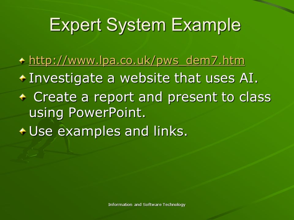 Information and Software Technology Expert System Example http://www.lpa.co.uk/pws_dem7.htm Investigate a website that uses AI. Create a report and pr