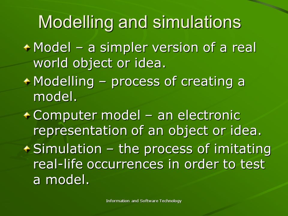 Information and Software Technology Modelling and simulations Model – a simpler version of a real world object or idea.