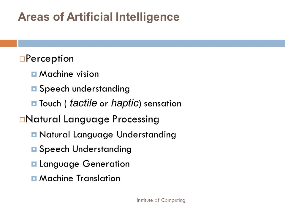 Institute of Computing Areas of Artificial Intelligence Perception Machine vision Speech understanding Touch ( tactile or haptic ) sensation Natural L