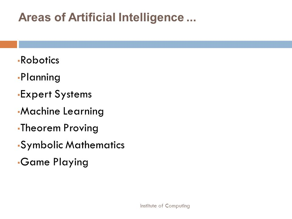 Institute of Computing Areas of Artificial Intelligence... Robotics Planning Expert Systems Machine Learning Theorem Proving Symbolic Mathematics Game
