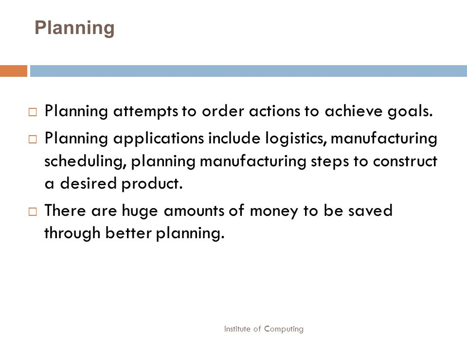 Institute of Computing Planning Planning attempts to order actions to achieve goals. Planning applications include logistics, manufacturing scheduling