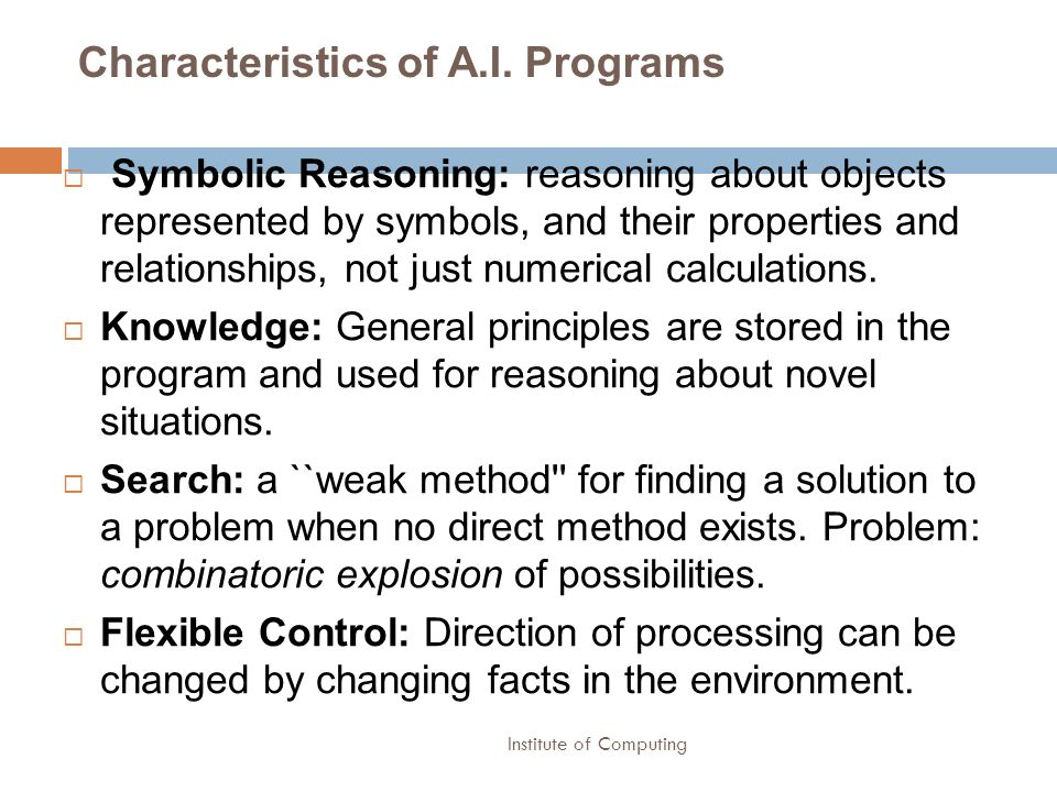 Institute of Computing Characteristics of A.I. Programs Symbolic Reasoning: reasoning about objects represented by symbols, and their properties and r
