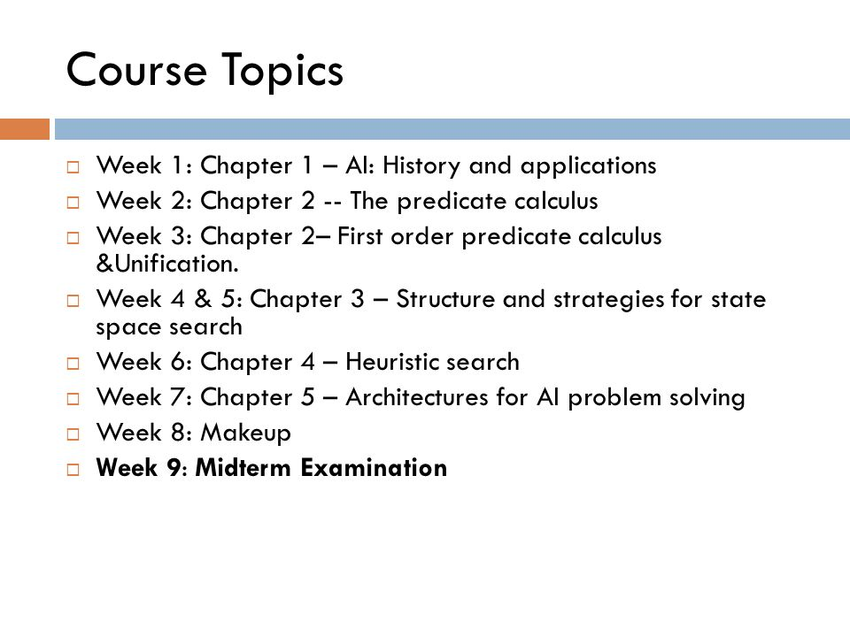 Course Topics Week 1: Chapter 1 – AI: History and applications Week 2: Chapter 2 -- The predicate calculus Week 3: Chapter 2– First order predicate ca