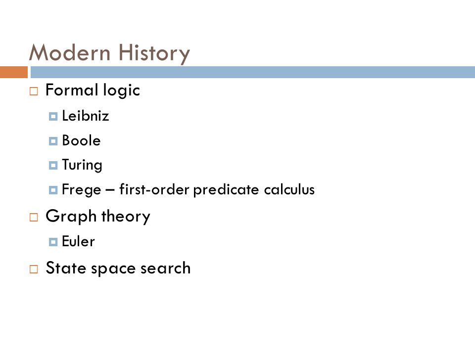Modern History Formal logic Leibniz Boole Turing Frege – first-order predicate calculus Graph theory Euler State space search