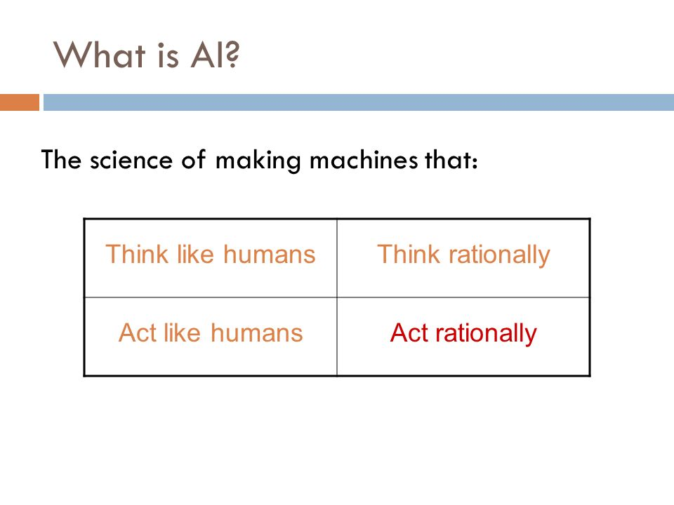 What is AI? Think like humansThink rationally Act like humansAct rationally The science of making machines that: