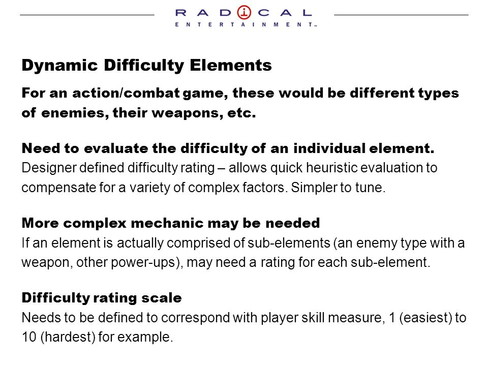 Dynamic Difficulty Elements For an action/combat game, these would be different types of enemies, their weapons, etc.