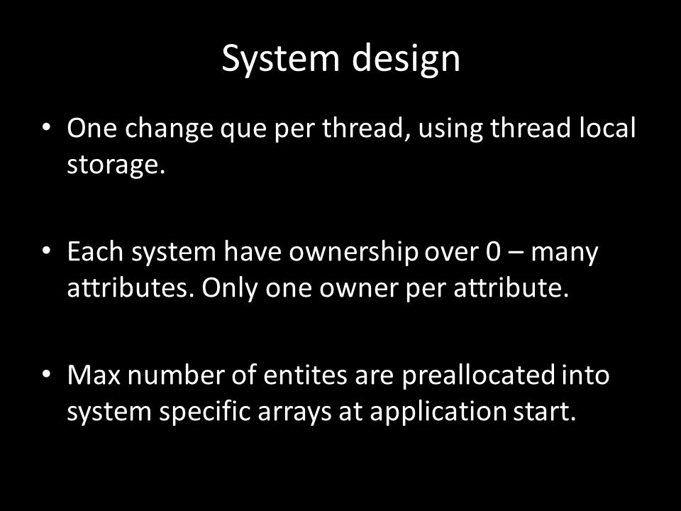 System design One change que per thread, using thread local storage. Each system have ownership over 0 – many attributes. Only one owner per attribute