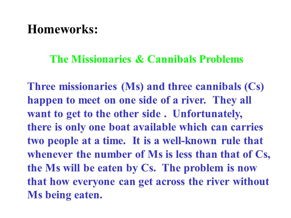 Homeworks: The Missionaries & Cannibals Problems Three missionaries (Ms) and three cannibals (Cs) happen to meet on one side of a river.