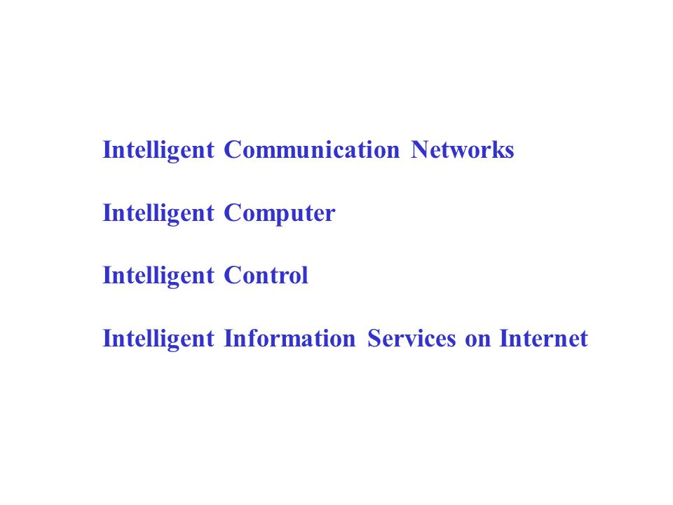Intelligent Communication Networks Intelligent Computer Intelligent Control Intelligent Information Services on Internet