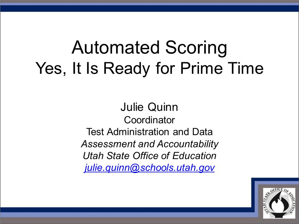 Automated Scoring Yes, It Is Ready for Prime Time Julie Quinn Coordinator Test Administration and Data Assessment and Accountability Utah State Office of Education
