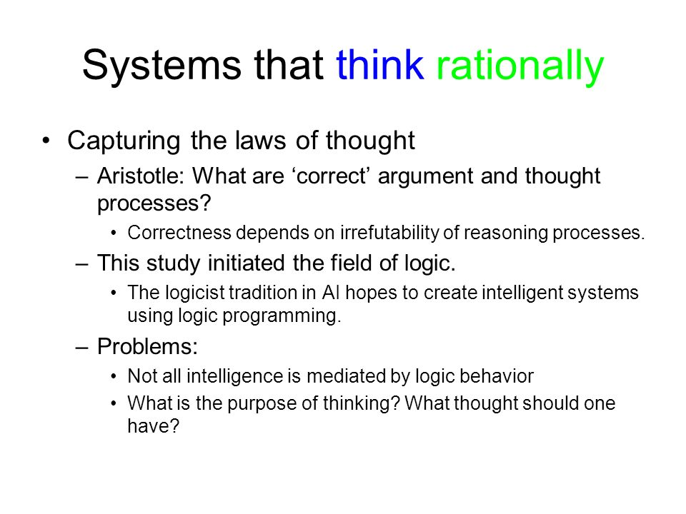 Systems that think rationally Capturing the laws of thought –Aristotle: What are correct argument and thought processes? Correctness depends on irrefu