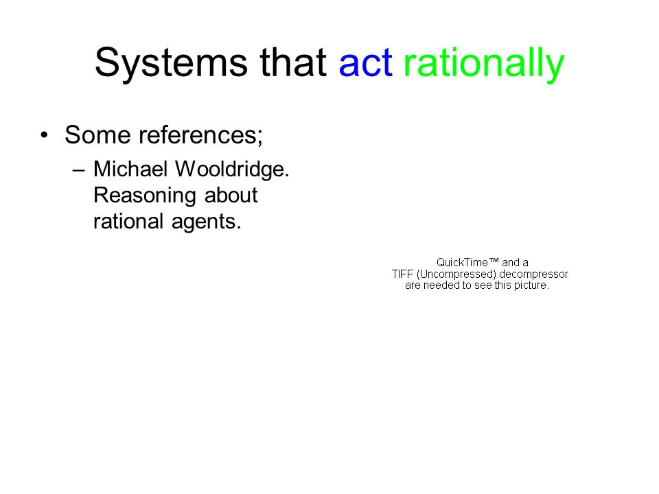 Systems that act rationally Some references; –Michael Wooldridge. Reasoning about rational agents.