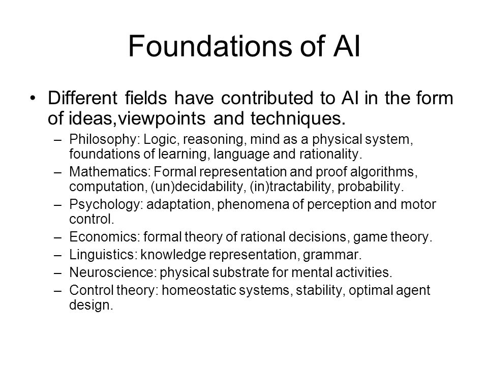 Foundations of AI Different fields have contributed to AI in the form of ideas,viewpoints and techniques. –Philosophy: Logic, reasoning, mind as a phy