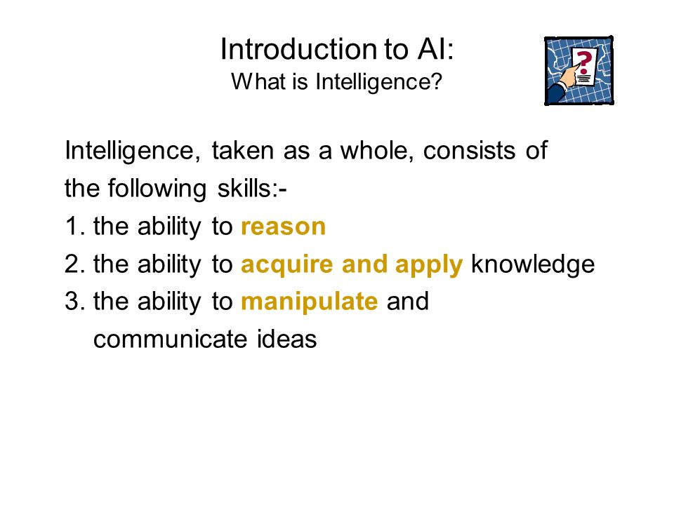 Introduction to AI: What is Intelligence? Intelligence, taken as a whole, consists of the following skills:- 1. the ability to reason 2. the ability t