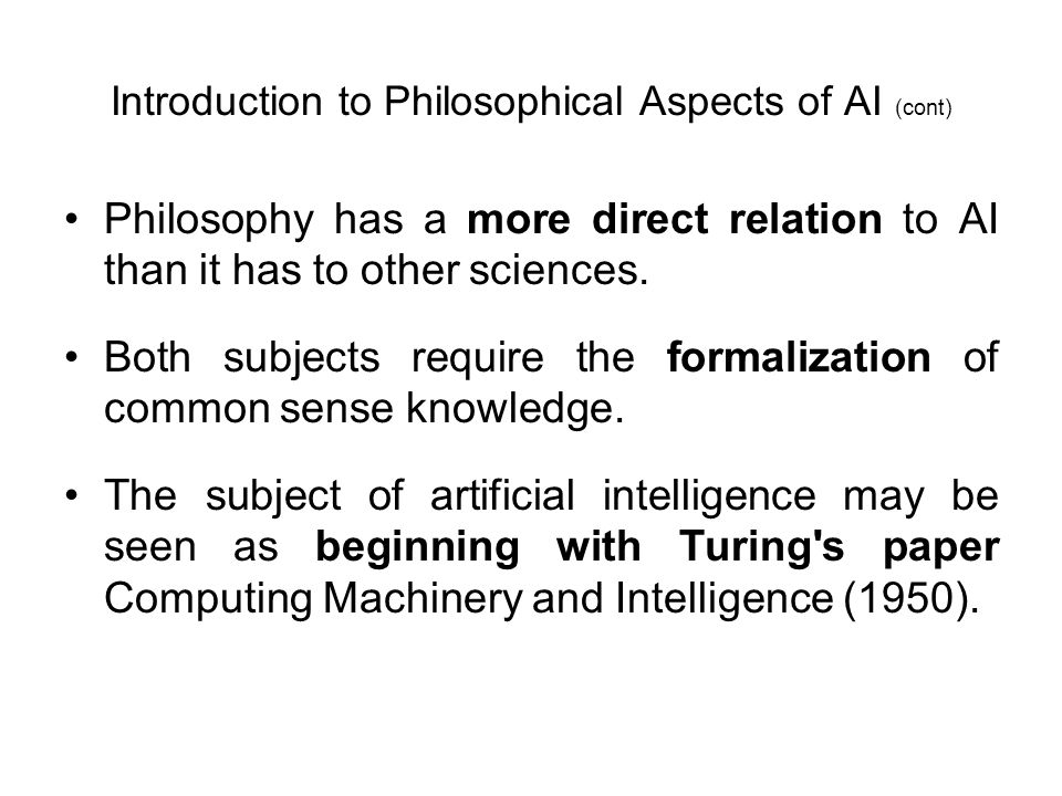 Introduction to Philosophical Aspects of AI (cont) Philosophy has a more direct relation to AI than it has to other sciences. Both subjects require th