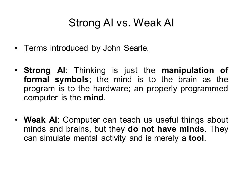Strong AI vs. Weak AI Terms introduced by John Searle. Strong AI: Thinking is just the manipulation of formal symbols; the mind is to the brain as the