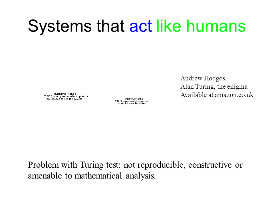 Systems that act like humans Andrew Hodges. Alan Turing, the enigma Available at amazon.co.uk Problem with Turing test: not reproducible, constructive