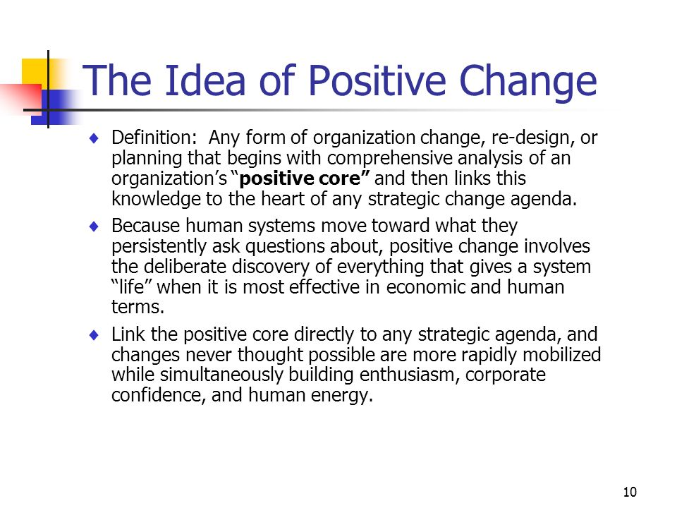10 The Idea of Positive Change Definition: Any form of organization change, re-design, or planning that begins with comprehensive analysis of an organ