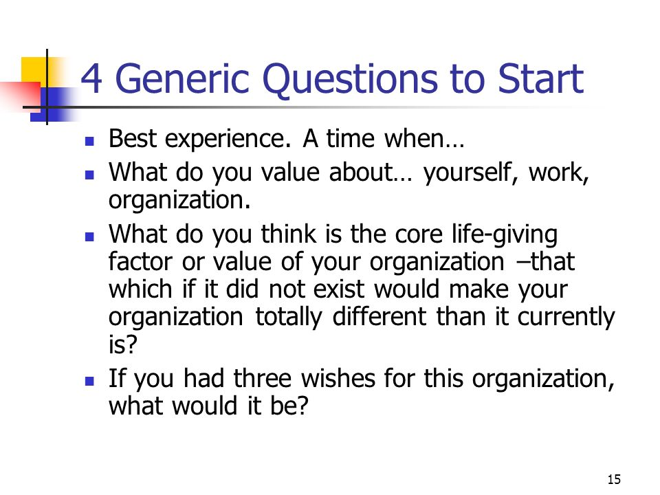 15 4 Generic Questions to Start Best experience. A time when… What do you value about… yourself, work, organization. What do you think is the core lif