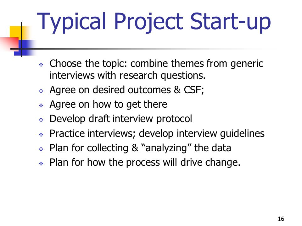 16 Typical Project Start-up Choose the topic: combine themes from generic interviews with research questions. Agree on desired outcomes & CSF; Agree o