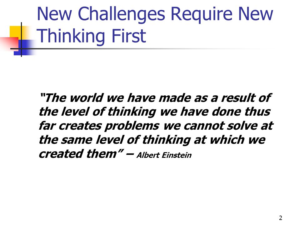 2 New Challenges Require New Thinking First The world we have made as a result of the level of thinking we have done thus far creates problems we cannot solve at the same level of thinking at which we created them – Albert Einstein