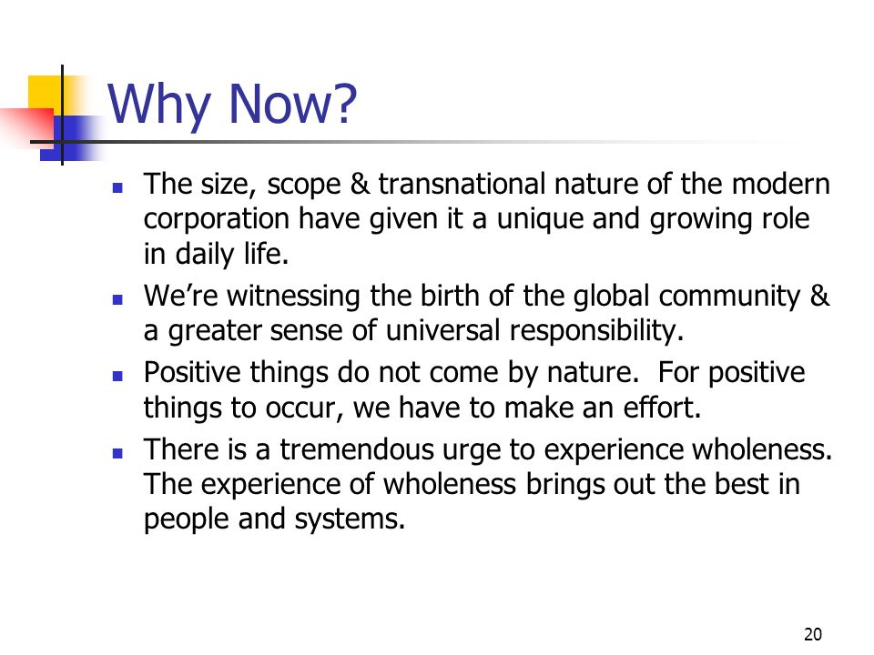 20 Why Now? The size, scope & transnational nature of the modern corporation have given it a unique and growing role in daily life. Were witnessing th