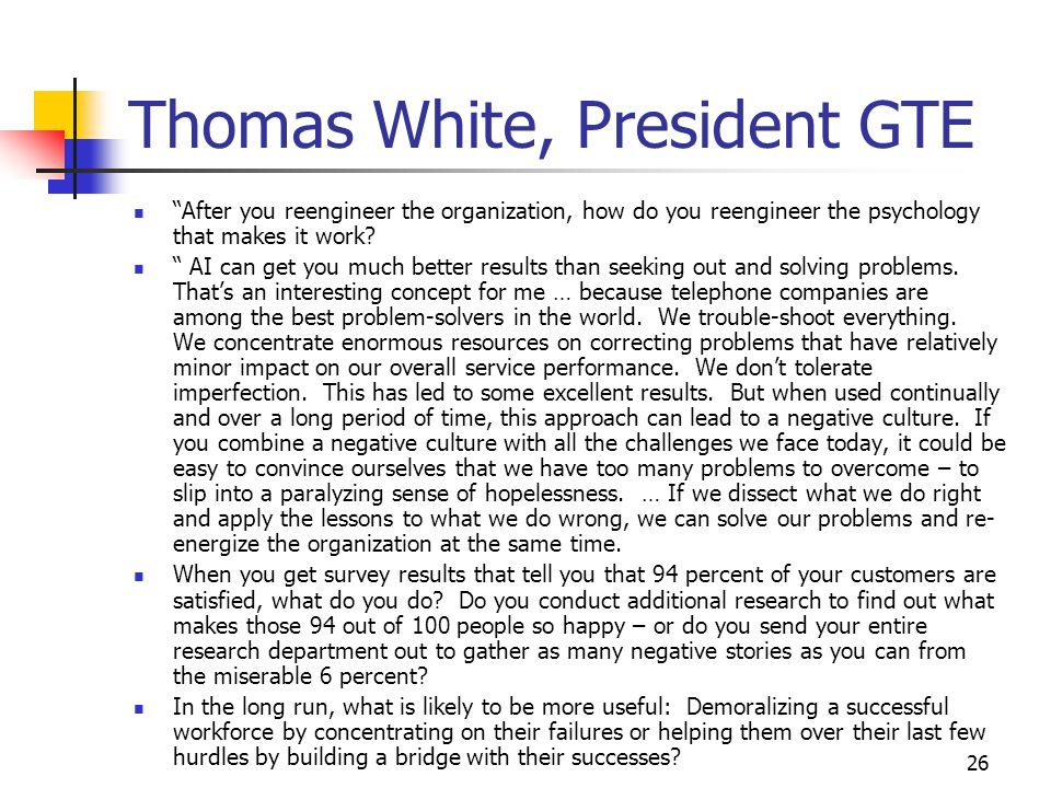 26 Thomas White, President GTE After you reengineer the organization, how do you reengineer the psychology that makes it work.