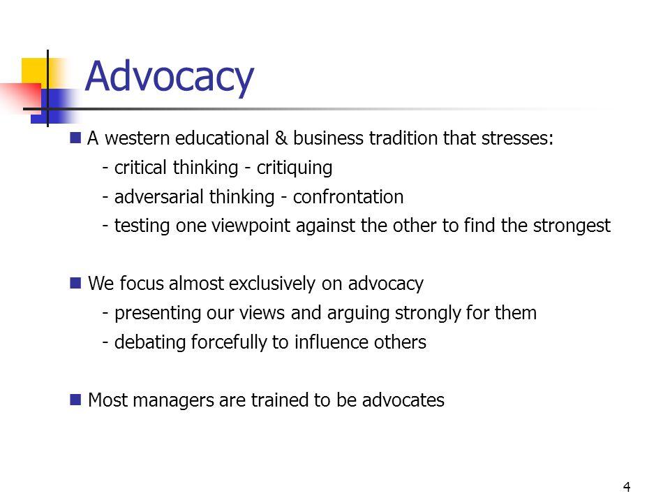 4 Advocacy A western educational & business tradition that stresses: - critical thinking - critiquing - adversarial thinking - confrontation - testing one viewpoint against the other to find the strongest We focus almost exclusively on advocacy - presenting our views and arguing strongly for them - debating forcefully to influence others Most managers are trained to be advocates