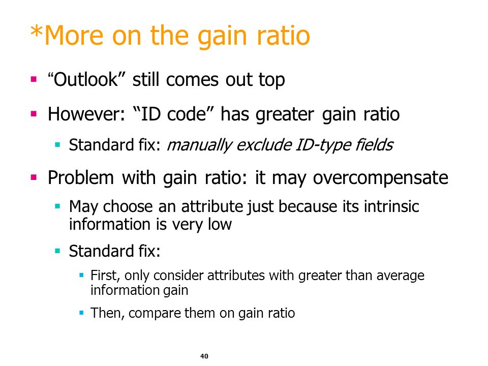 39 *Computing the gain ratio Example: intrinsic information for ID code Importance of attribute decreases as intrinsic information gets larger Example