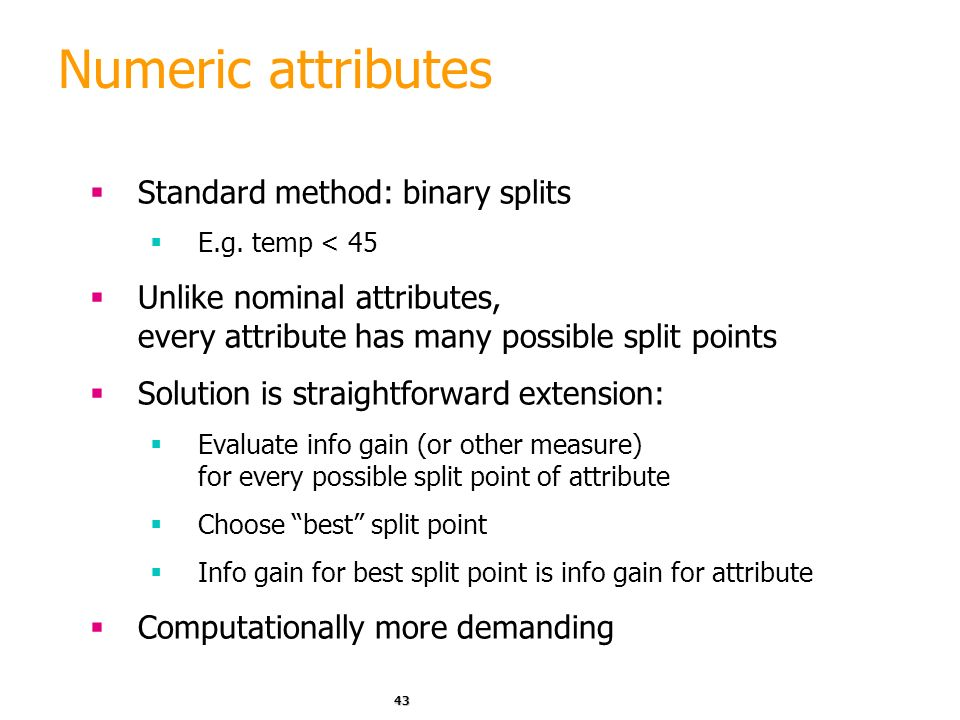 42 Industrial-strength algorithms For an algorithm to be useful in a wide range of real- world applications it must: Permit numeric attributes Allow m