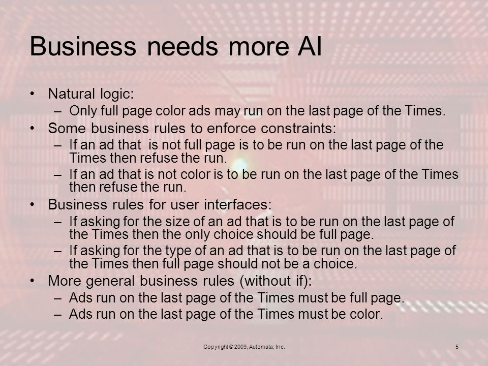 Copyright © 2009, Automata, Inc. Business needs more AI Natural logic: –Only full page color ads may run on the last page of the Times. Some business