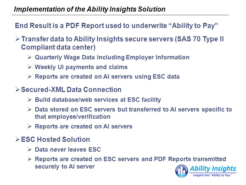 Implementation of the Ability Insights Solution End Result is a PDF Report used to underwrite Ability to Pay Transfer data to Ability Insights secure servers (SAS 70 Type II Compliant data center) Quarterly Wage Data including Employer Information Weekly UI payments and claims Reports are created on AI servers using ESC data Secured-XML Data Connection Build database/web services at ESC facility Data stored on ESC servers but transferred to AI servers specific to that employee/verification Reports are created on AI servers ESC Hosted Solution Data never leaves ESC Reports are created on ESC servers and PDF Reports transmitted securely to AI server